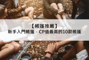 【帳篷推薦】2020新手入門帳篷,CP值最高的10款帳篷