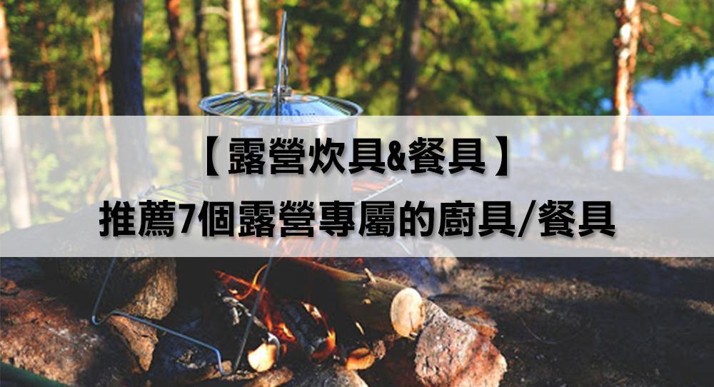 【露營炊具&餐具】還在帶家裡的鍋碗瓢盆去露營嗎?推薦7個露營專屬的廚具/餐具