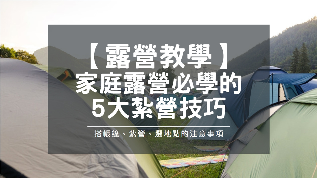 【露營教學】家庭露營必學的5大技巧,搭帳篷、紮營、選地點的注意事項